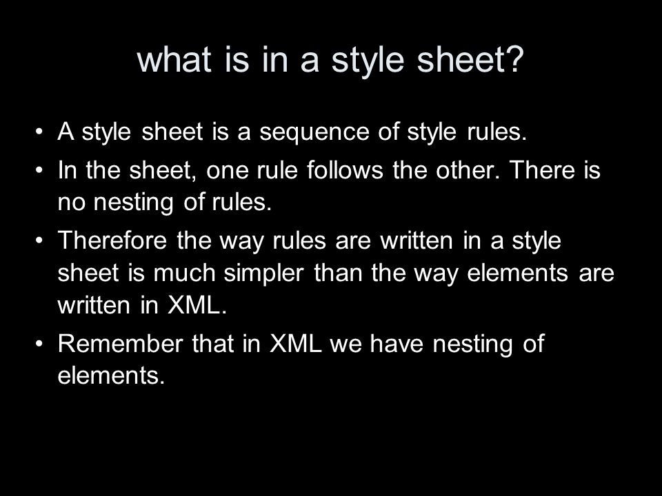 what is in a style sheet? A style sheet is a sequence of style rules. In the sheet, one rule follows the other. There is no nesting of rules. Therefor