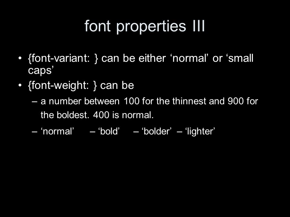 font properties III {font-variant: } can be either normal or small caps {font-weight: } can be –a number between 100 for the thinnest and 900 for the