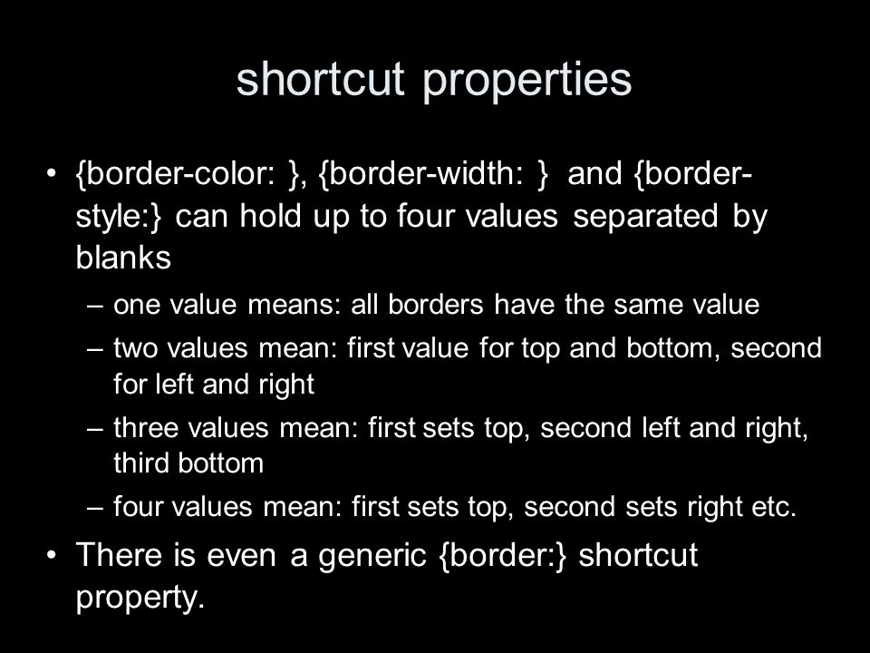shortcut properties {border-color: }, {border-width: } and {border- style:} can hold up to four values separated by blanks –one value means: all borde