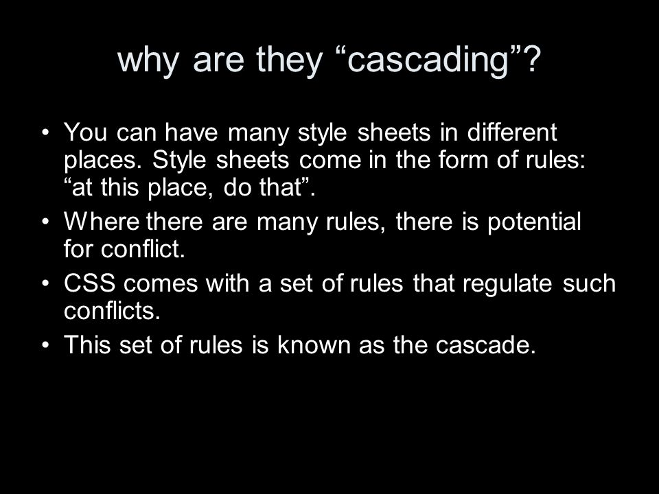 why are they cascading? You can have many style sheets in different places. Style sheets come in the form of rules: at this place, do that. Where ther