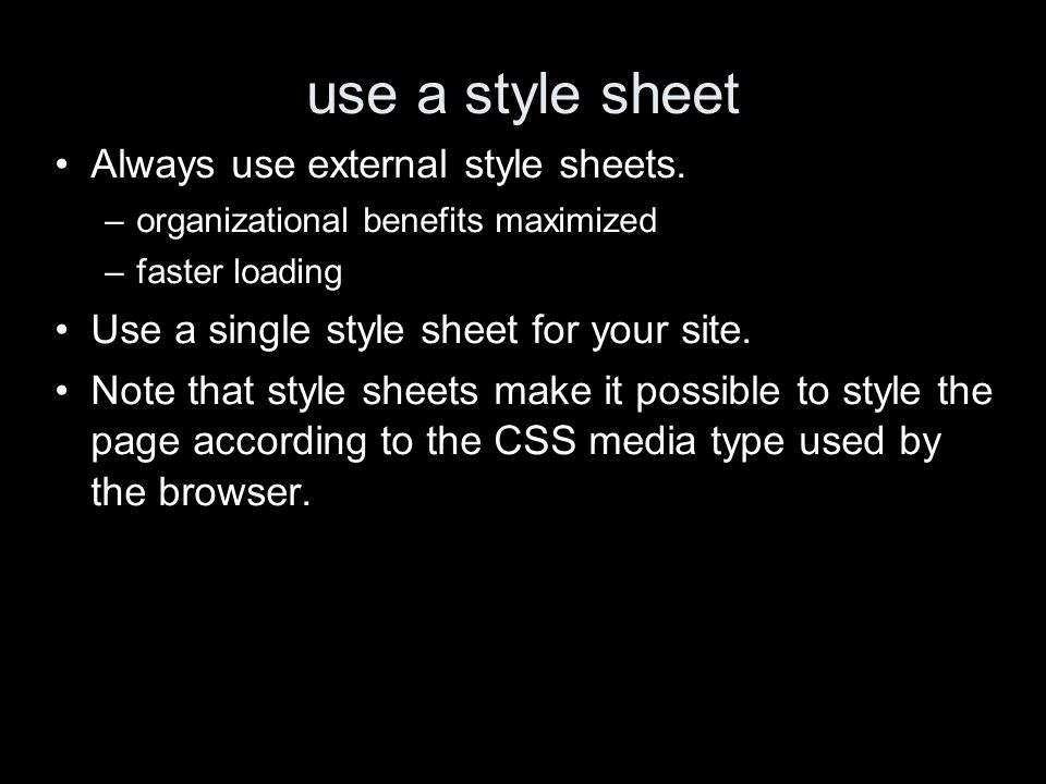 use a style sheet Always use external style sheets. –organizational benefits maximized –faster loading Use a single style sheet for your site. Note th