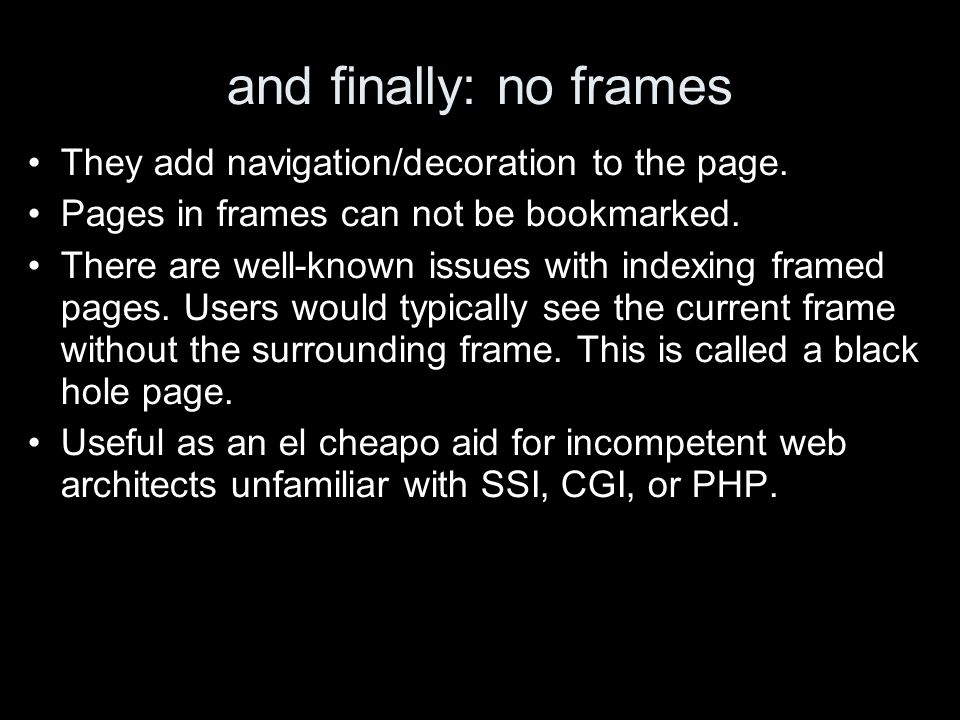 and finally: no frames They add navigation/decoration to the page. Pages in frames can not be bookmarked. There are well-known issues with indexing fr