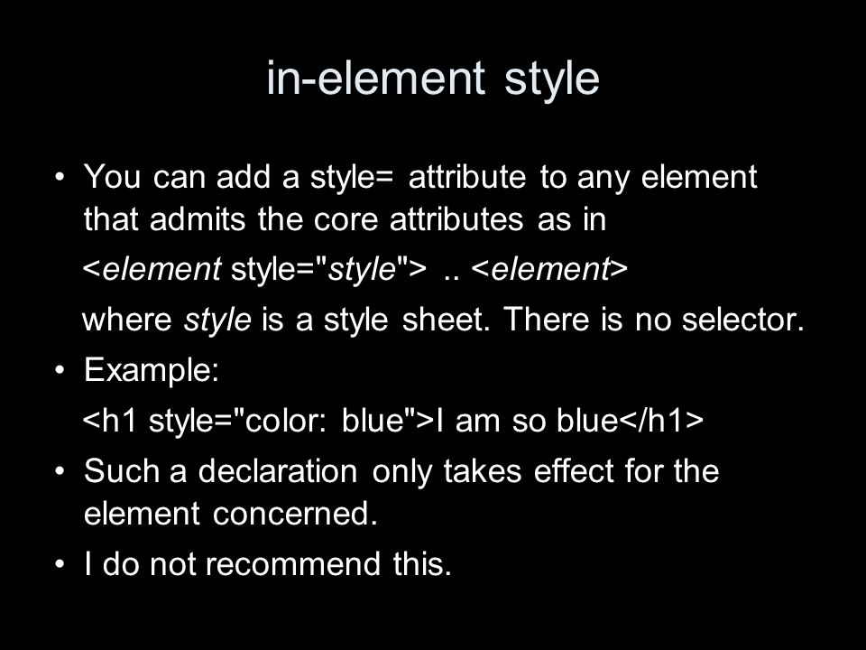 in-element style You can add a style= attribute to any element that admits the core attributes as in.. where style is a style sheet. There is no selec