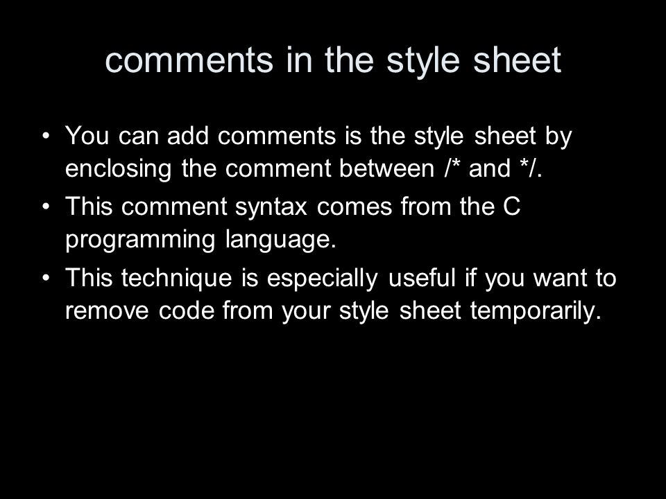 comments in the style sheet You can add comments is the style sheet by enclosing the comment between /* and */.