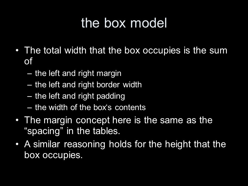 the box model The total width that the box occupies is the sum of –the left and right margin –the left and right border width –the left and right padding –the width of the boxs contents The margin concept here is the same as the spacing in the tables.