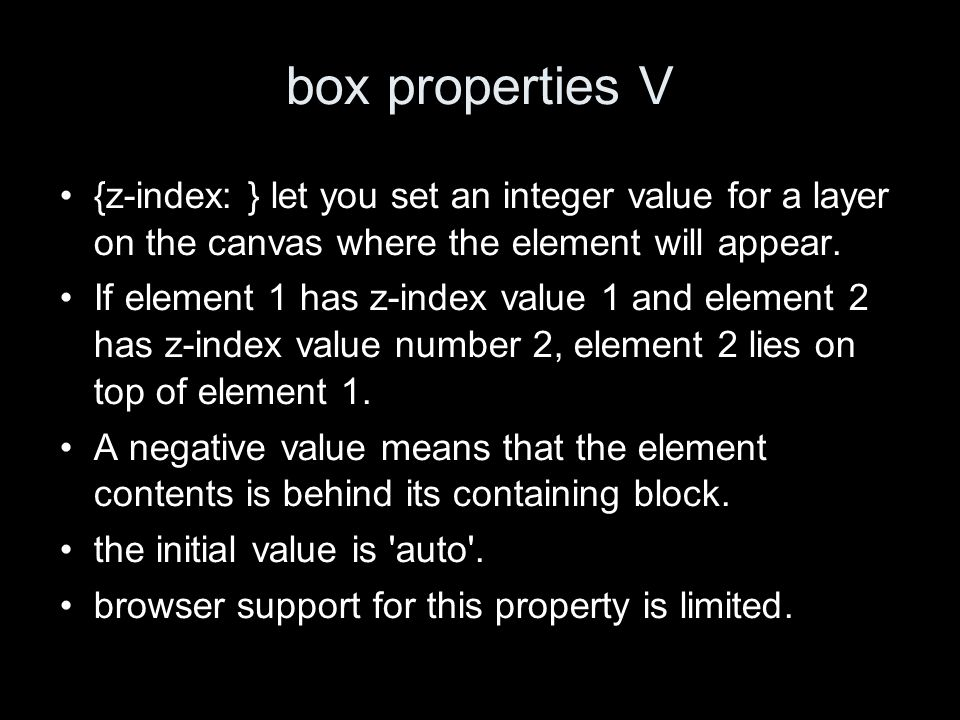 box properties V {z-index: } let you set an integer value for a layer on the canvas where the element will appear.