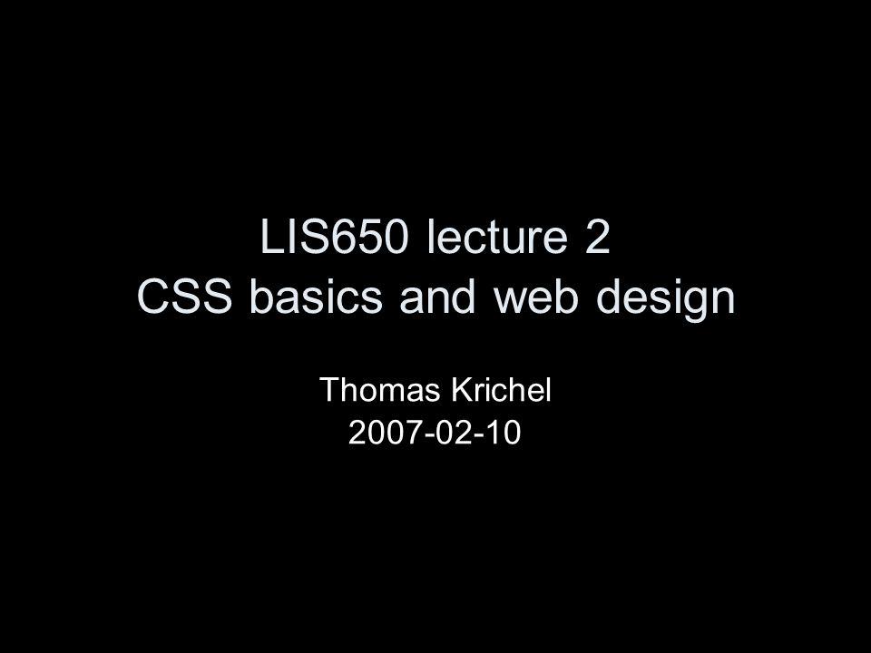 LIS650 lecture 2 CSS basics and web design Thomas Krichel 2007-02-10