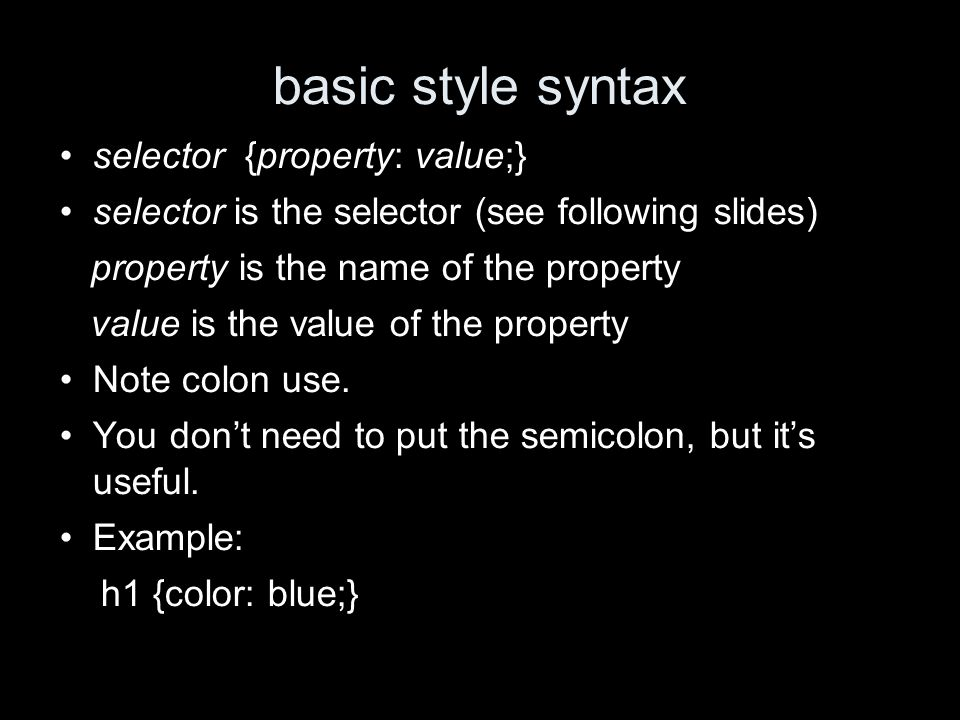 basic style syntax selector {property: value;} selector is the selector (see following slides) property is the name of the property value is the value of the property Note colon use.