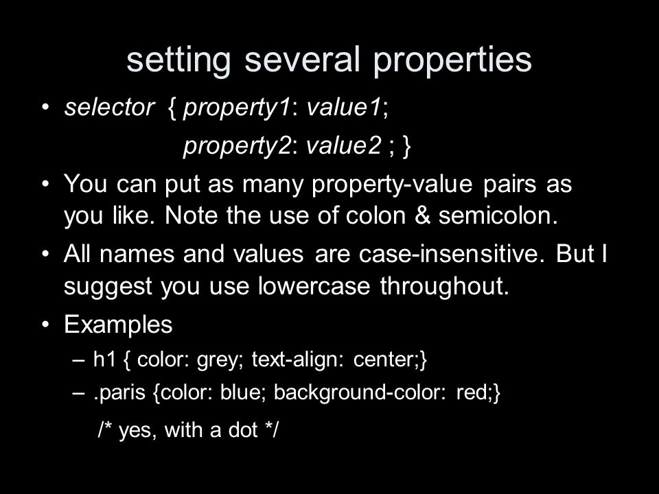 setting several properties selector { property1: value1; property2: value2 ; } You can put as many property-value pairs as you like.