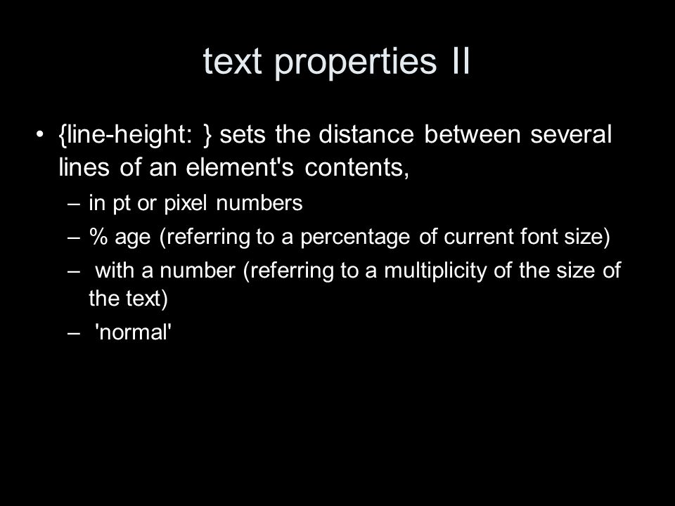 text properties II {line-height: } sets the distance between several lines of an element s contents, –in pt or pixel numbers –% age (referring to a percentage of current font size) – with a number (referring to a multiplicity of the size of the text) – normal