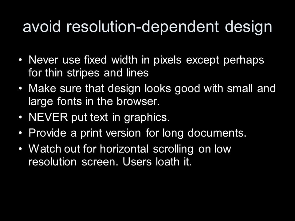 avoid resolution-dependent design Never use fixed width in pixels except perhaps for thin stripes and lines Make sure that design looks good with small and large fonts in the browser.