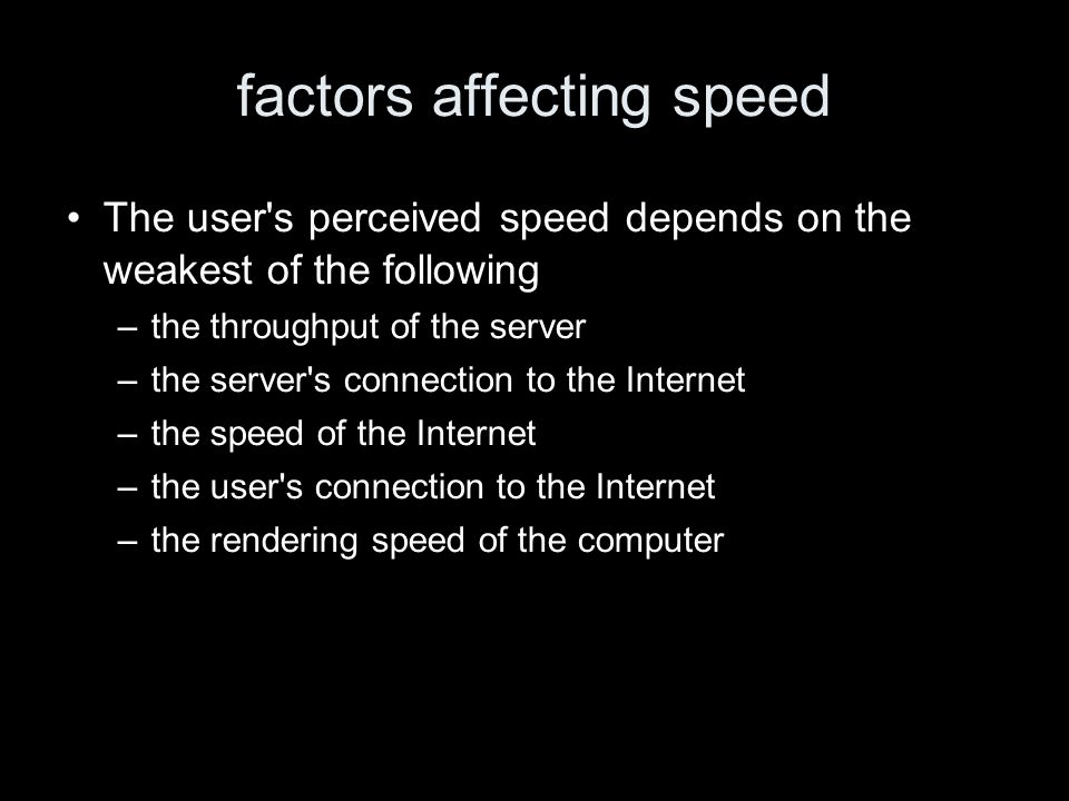 factors affecting speed The user s perceived speed depends on the weakest of the following –the throughput of the server –the server s connection to the Internet –the speed of the Internet –the user s connection to the Internet –the rendering speed of the computer
