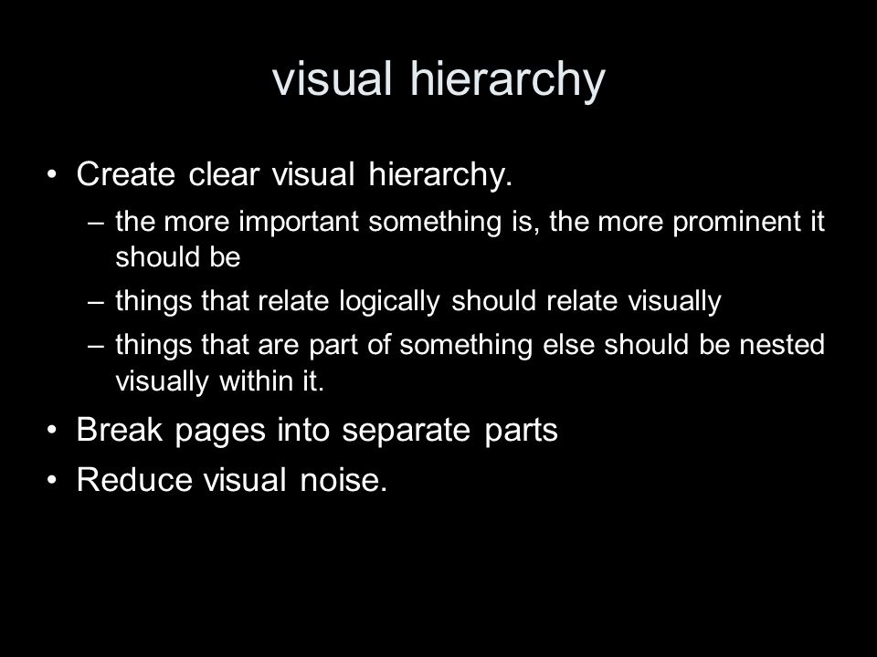 visual hierarchy Create clear visual hierarchy. –the more important something is, the more prominent it should be –things that relate logically should