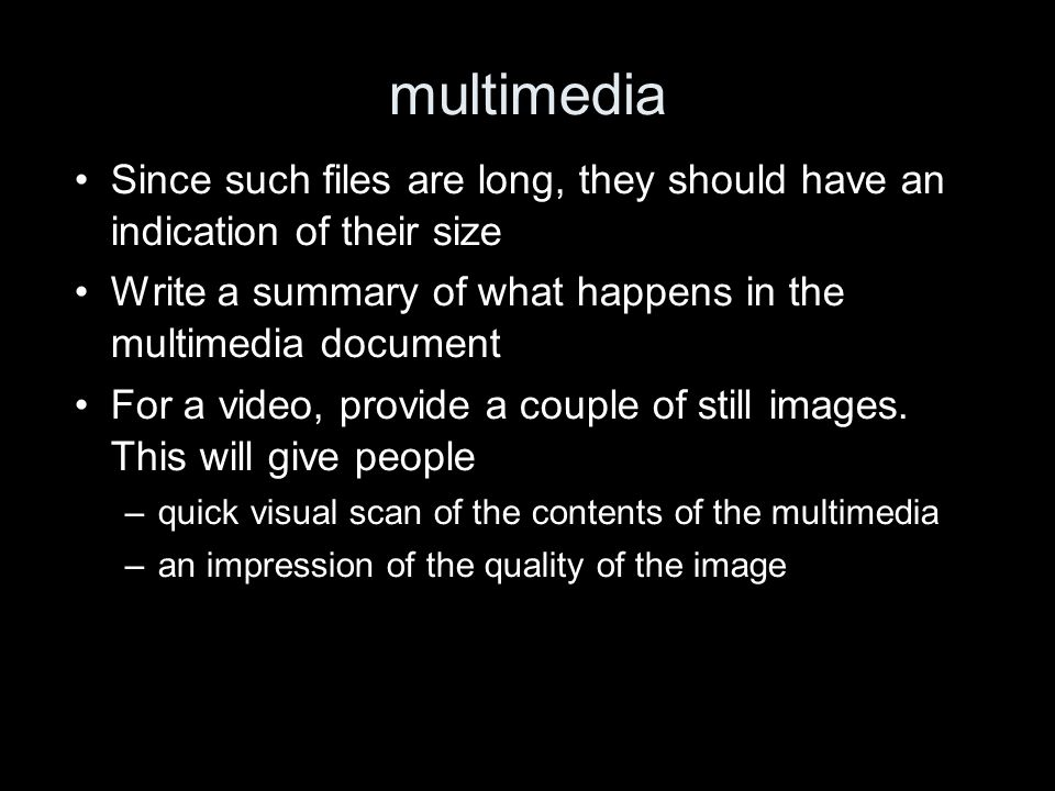 multimedia Since such files are long, they should have an indication of their size Write a summary of what happens in the multimedia document For a video, provide a couple of still images.