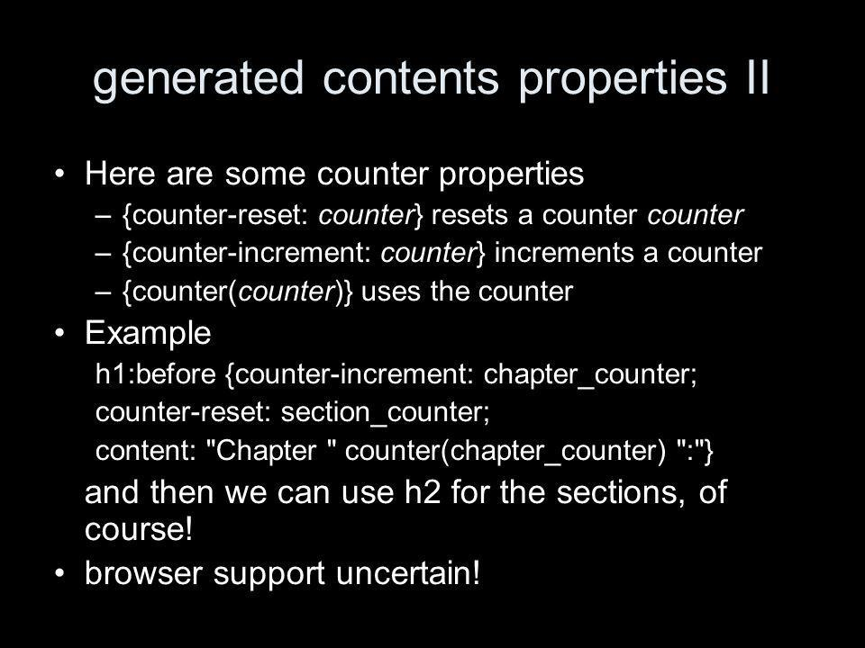 generated contents properties II Here are some counter properties –{counter-reset: counter} resets a counter counter –{counter-increment: counter} increments a counter –{counter(counter)} uses the counter Example h1:before {counter-increment: chapter_counter; counter-reset: section_counter; content: Chapter counter(chapter_counter) : } and then we can use h2 for the sections, of course.