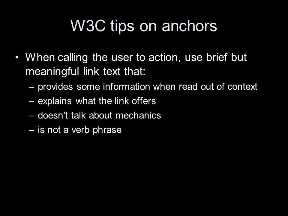 W3C tips on anchors When calling the user to action, use brief but meaningful link text that: –provides some information when read out of context –explains what the link offers –doesn t talk about mechanics –is not a verb phrase