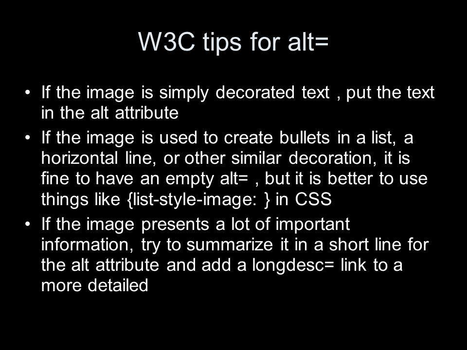 W3C tips for alt= If the image is simply decorated text, put the text in the alt attribute If the image is used to create bullets in a list, a horizontal line, or other similar decoration, it is fine to have an empty alt=, but it is better to use things like {list-style-image: } in CSS If the image presents a lot of important information, try to summarize it in a short line for the alt attribute and add a longdesc= link to a more detailed