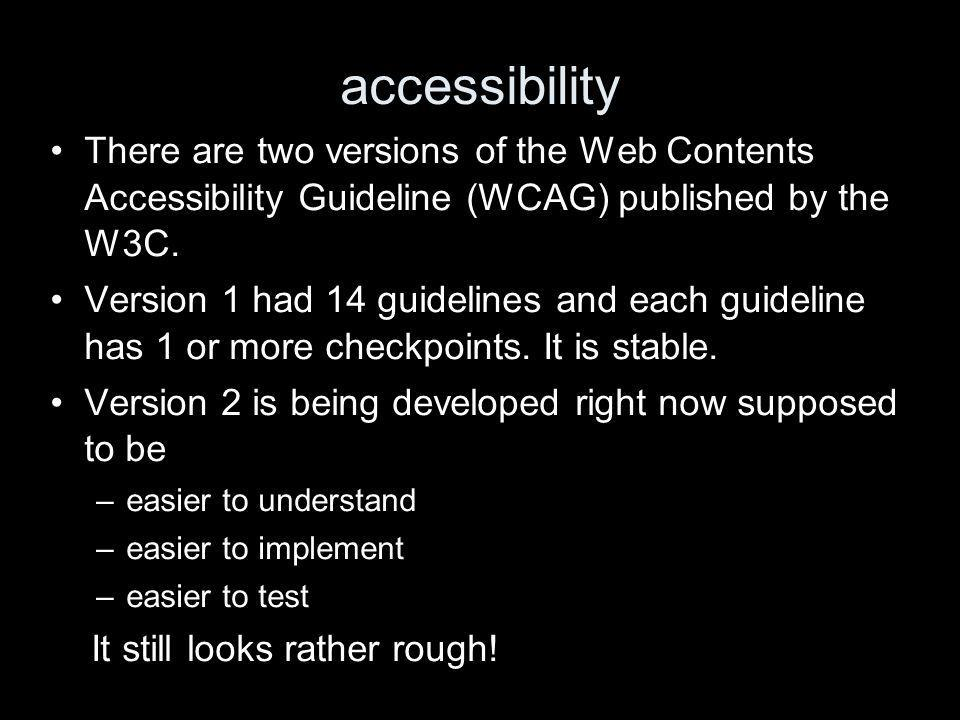 accessibility There are two versions of the Web Contents Accessibility Guideline (WCAG) published by the W3C.