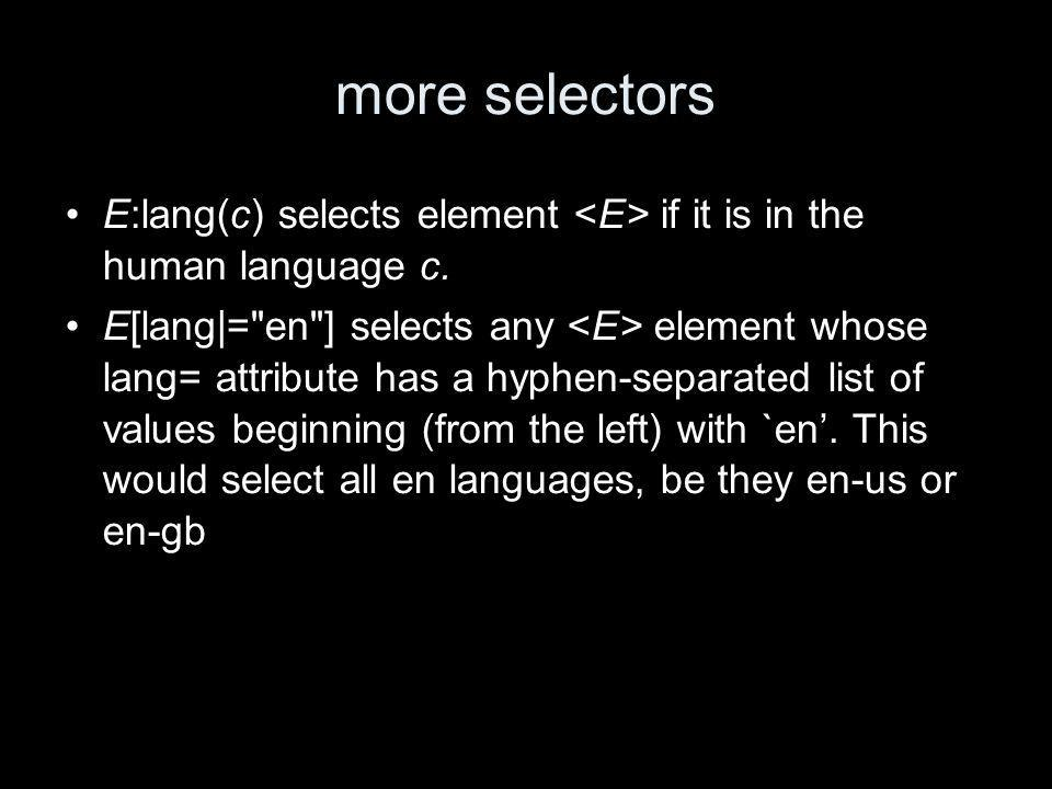 more selectors E:lang(c) selects element if it is in the human language c.