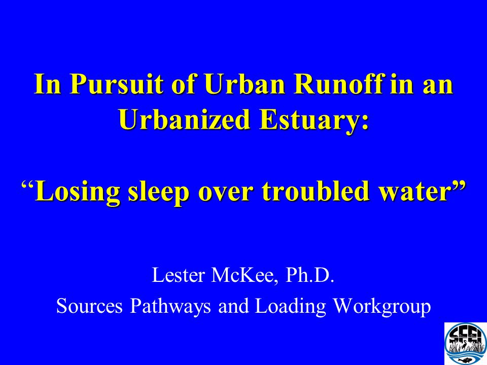 In Pursuit of Urban Runoff in an Urbanized Estuary: Losing sleep over troubled water In Pursuit of Urban Runoff in an Urbanized Estuary:Losing sleep over troubled water Lester McKee, Ph.D.