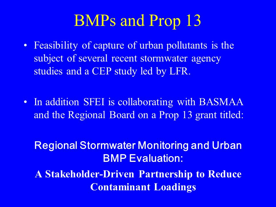BMPs and Prop 13 Feasibility of capture of urban pollutants is the subject of several recent stormwater agency studies and a CEP study led by LFR.