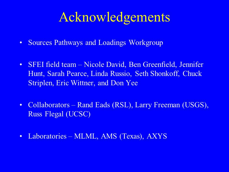 Acknowledgements Sources Pathways and Loadings Workgroup SFEI field team – Nicole David, Ben Greenfield, Jennifer Hunt, Sarah Pearce, Linda Russio, Seth Shonkoff, Chuck Striplen, Eric Wittner, and Don Yee Collaborators – Rand Eads (RSL), Larry Freeman (USGS), Russ Flegal (UCSC) Laboratories – MLML, AMS (Texas), AXYS
