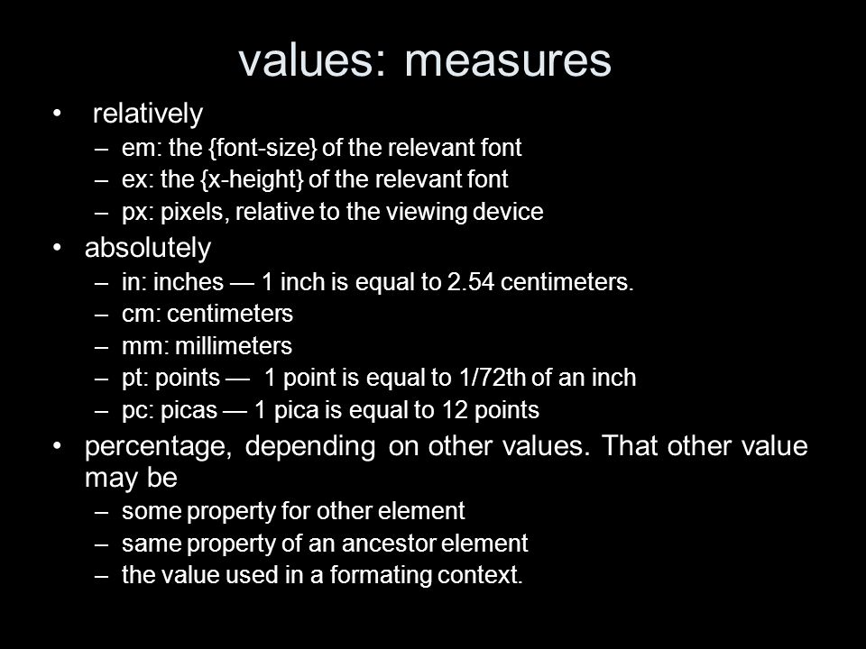 values: measures relatively –em: the {font-size} of the relevant font –ex: the {x-height} of the relevant font –px: pixels, relative to the viewing device absolutely –in: inches 1 inch is equal to 2.54 centimeters.