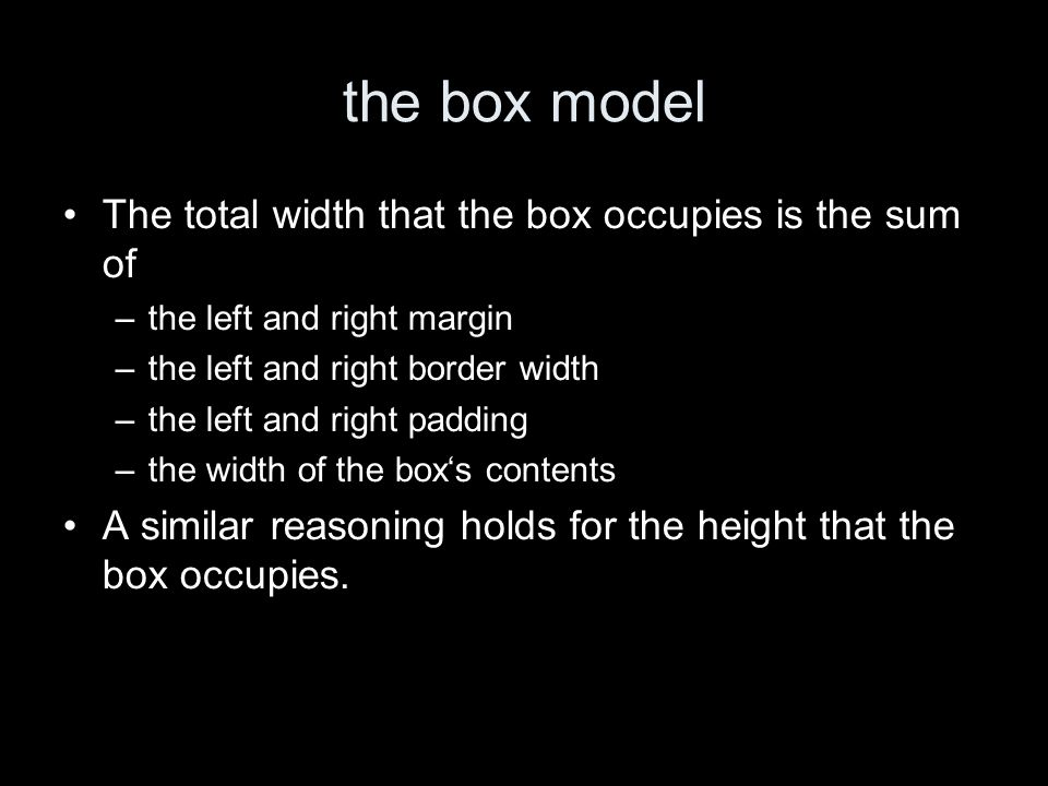 the box model The total width that the box occupies is the sum of –the left and right margin –the left and right border width –the left and right padding –the width of the boxs contents A similar reasoning holds for the height that the box occupies.