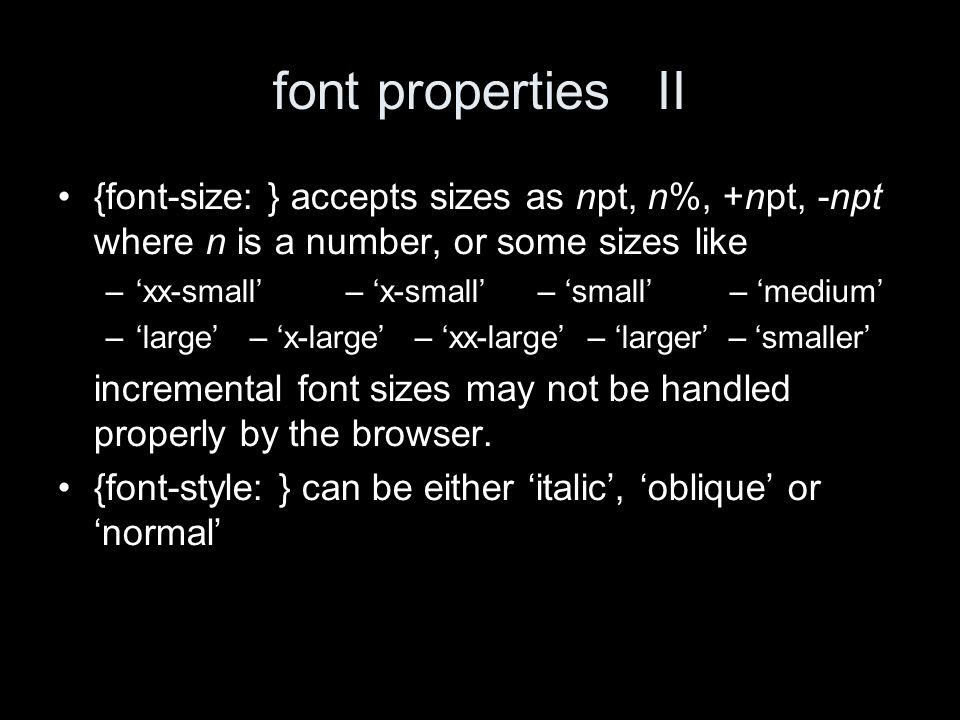 font propertiesII {font-size: } accepts sizes as npt, n%, +npt, -npt where n is a number, or some sizes like –xx-small– x-small– small– medium –large– x-large – xx-large – larger – smaller incremental font sizes may not be handled properly by the browser.