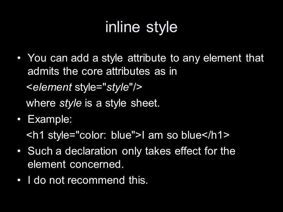 inline style You can add a style attribute to any element that admits the core attributes as in where style is a style sheet.