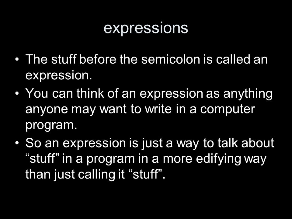expressions The stuff before the semicolon is called an expression. You can think of an expression as anything anyone may want to write in a computer