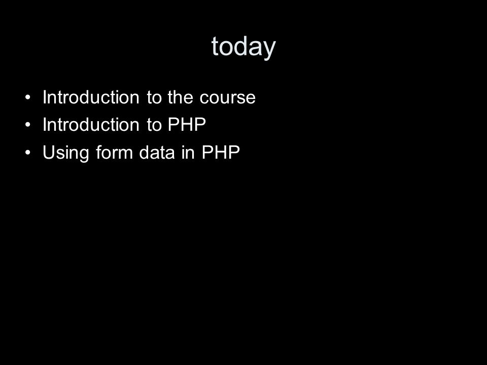 today Introduction to the course Introduction to PHP Using form data in PHP