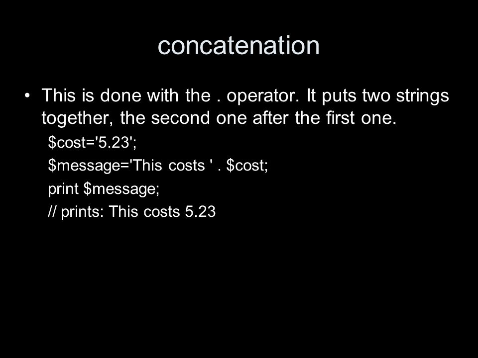 concatenation This is done with the. operator. It puts two strings together, the second one after the first one. $cost='5.23'; $message='This costs '.