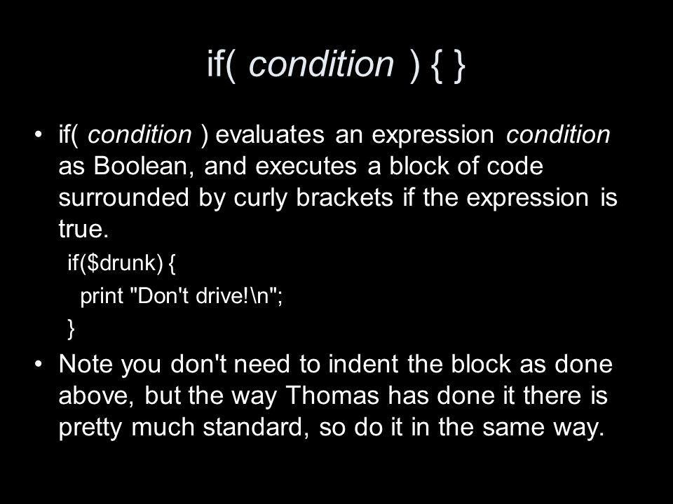 if( condition ) { } if( condition ) evaluates an expression condition as Boolean, and executes a block of code surrounded by curly brackets if the exp