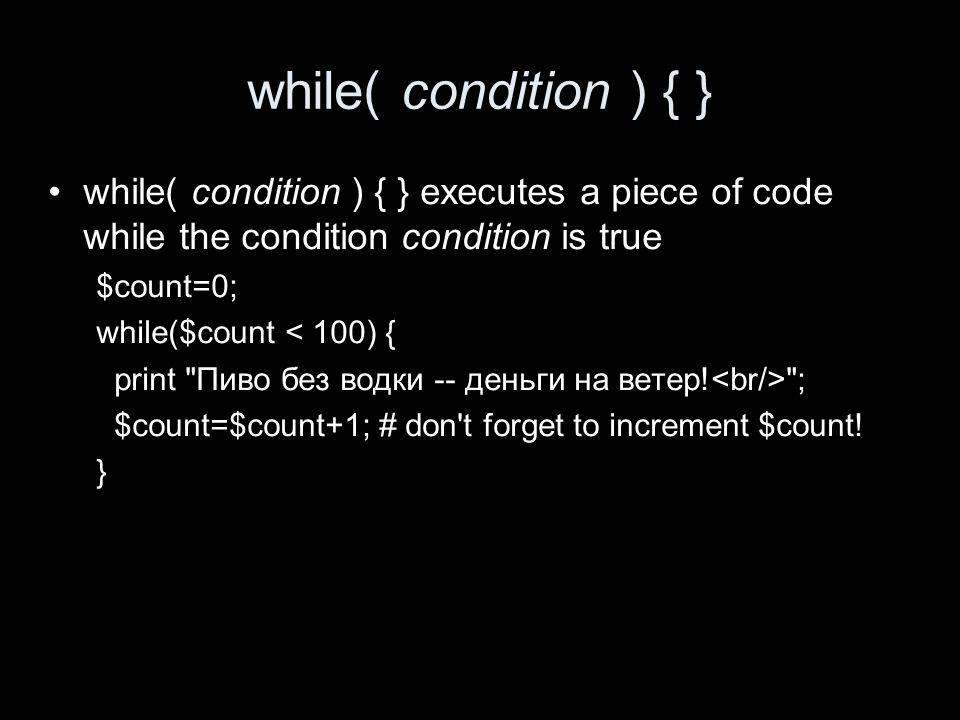while( condition ) { } while( condition ) { } executes a piece of code while the condition condition is true $count=0; while($count < 100) { print Пиво без водки -- деньги на ветер.
