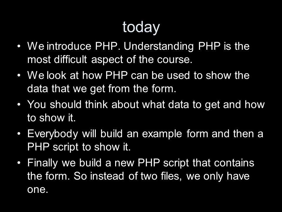 today We introduce PHP. Understanding PHP is the most difficult aspect of the course. We look at how PHP can be used to show the data that we get from