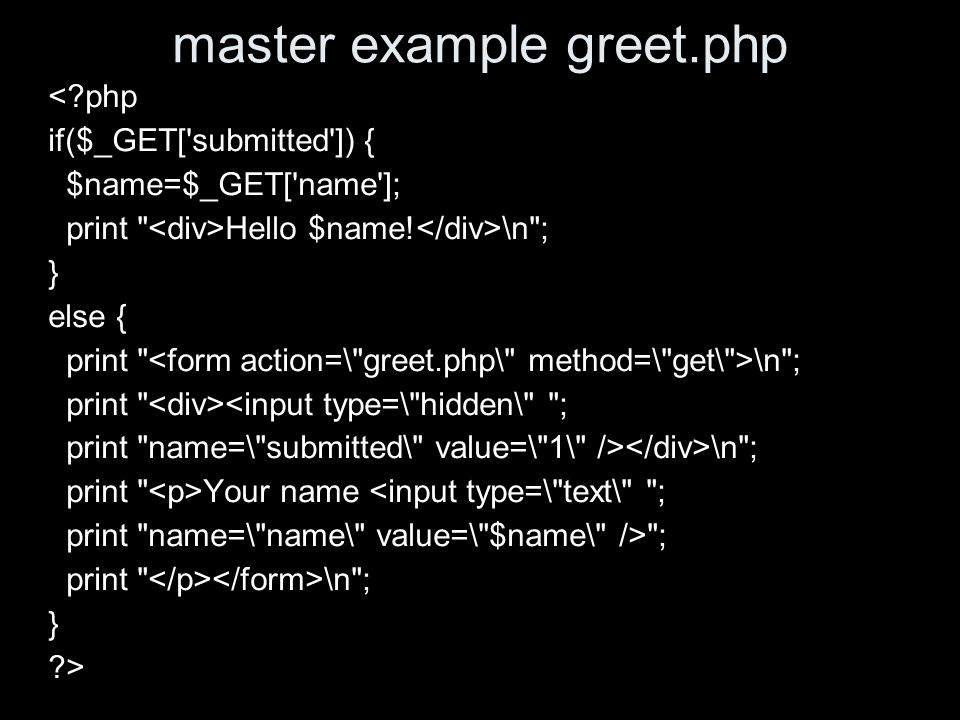 master example greet.php < php if($_GET[ submitted ]) { $name=$_GET[ name ]; print Hello $name.