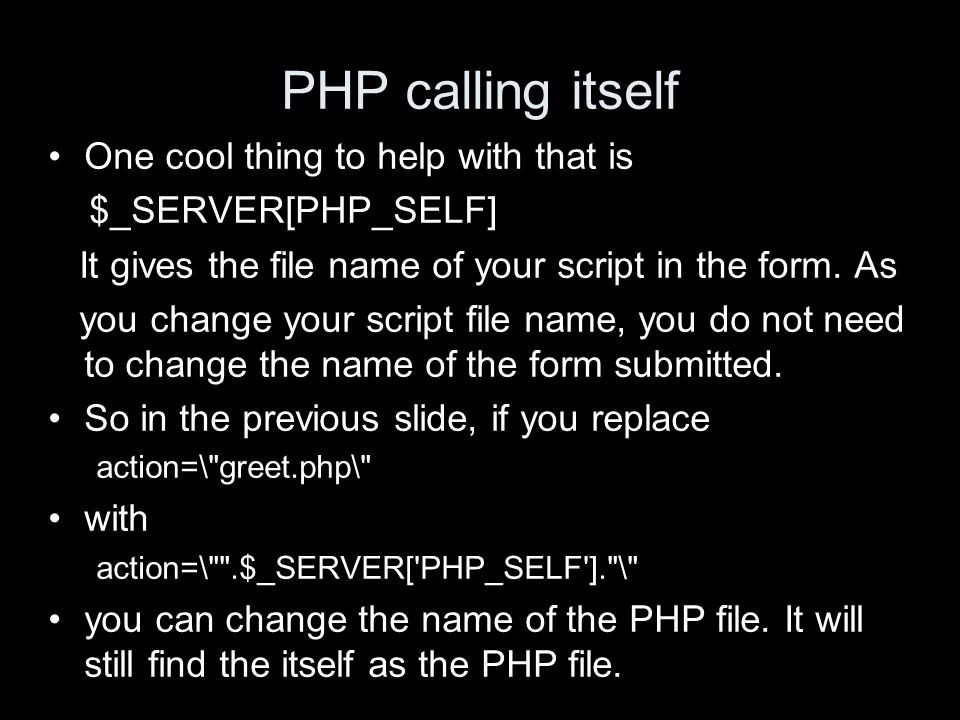 PHP calling itself One cool thing to help with that is $_SERVER[PHP_SELF] It gives the file name of your script in the form. As you change your script