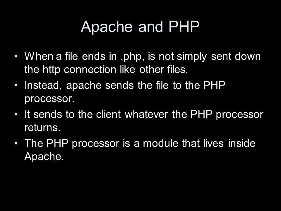 Apache and PHP When a file ends in.php, is not simply sent down the http connection like other files. Instead, apache sends the file to the PHP proces