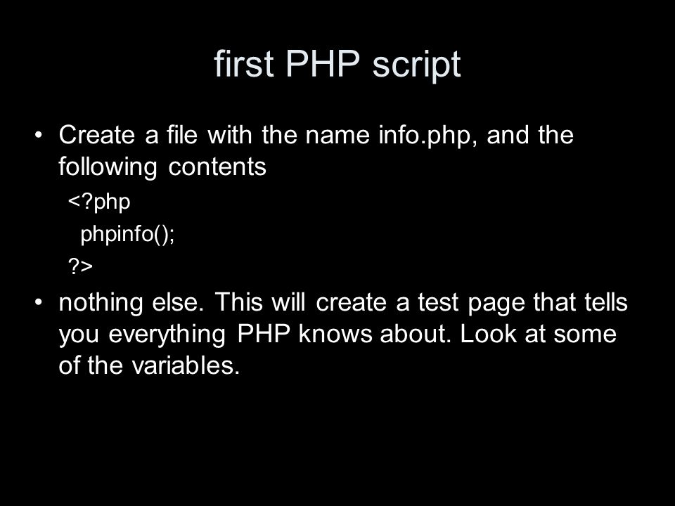 first PHP script Create a file with the name info.php, and the following contents < php phpinfo(); > nothing else.