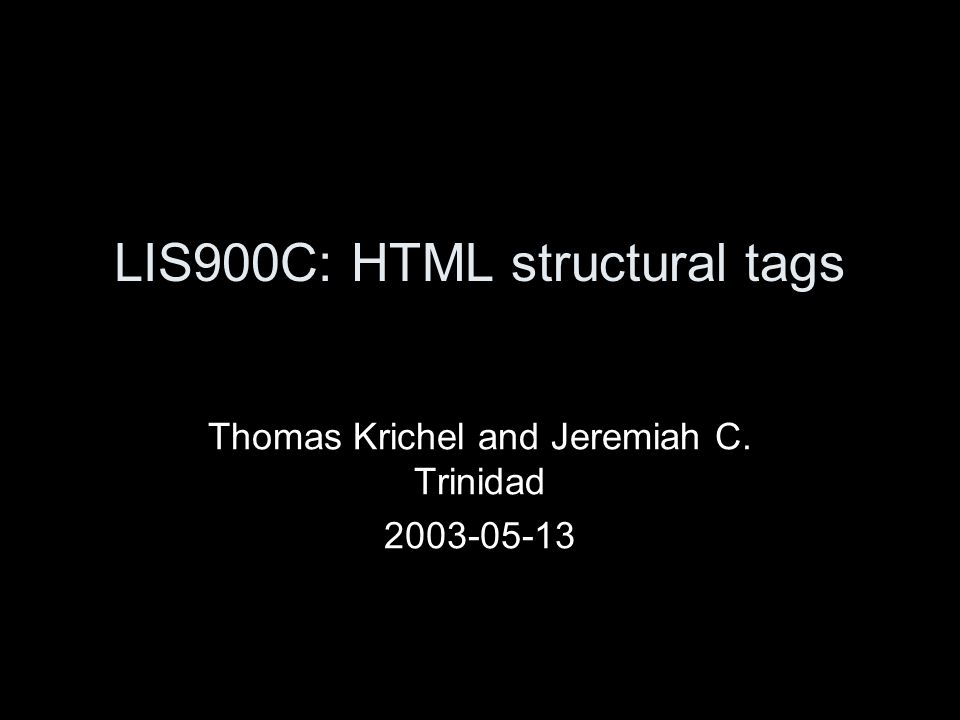 LIS900C: HTML structural tags Thomas Krichel and Jeremiah C. Trinidad 2003-05-13