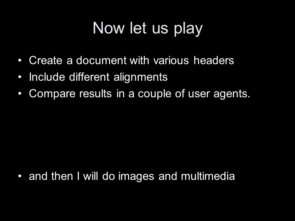 Now let us play Create a document with various headers Include different alignments Compare results in a couple of user agents.