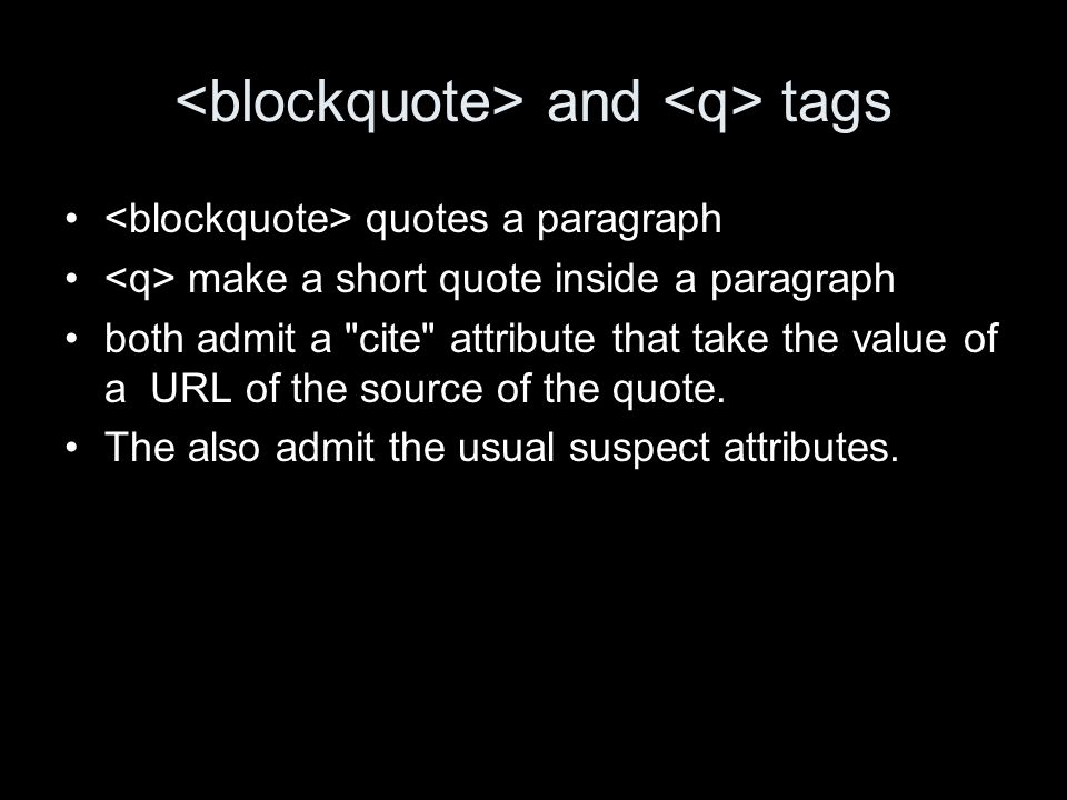 and tags quotes a paragraph make a short quote inside a paragraph both admit a cite attribute that take the value of a URL of the source of the quote.