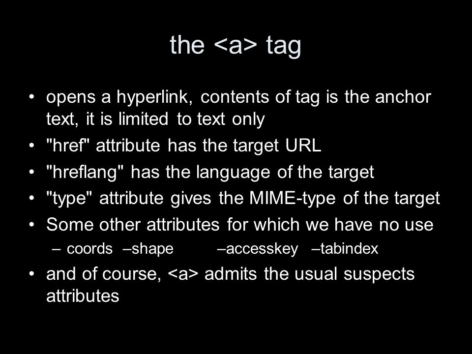 the tag opens a hyperlink, contents of tag is the anchor text, it is limited to text only href attribute has the target URL hreflang has the language of the target type attribute gives the MIME-type of the target Some other attributes for which we have no use –coords–shape–accesskey–tabindex and of course, admits the usual suspects attributes