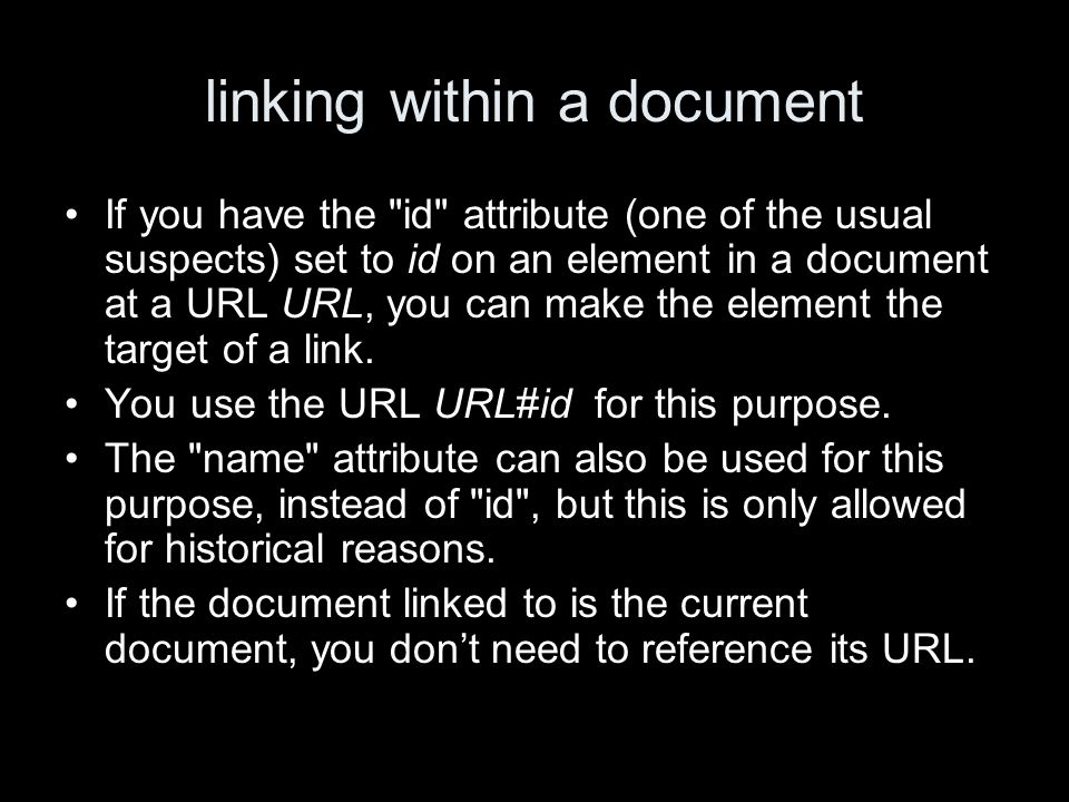 linking within a document If you have the id attribute (one of the usual suspects) set to id on an element in a document at a URL URL, you can make the element the target of a link.