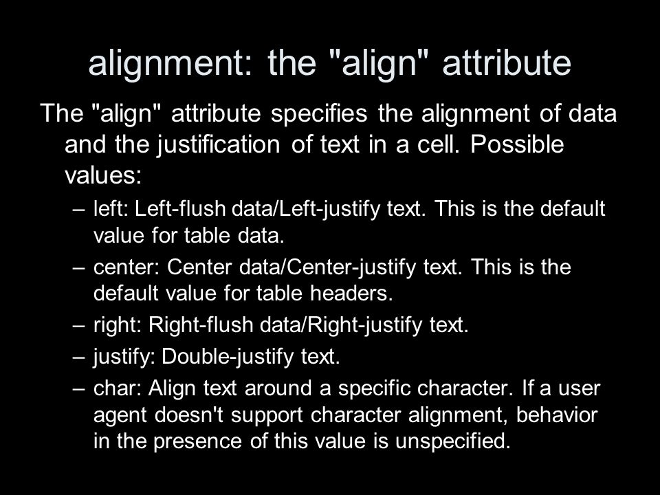 alignment: the align attribute The align attribute specifies the alignment of data and the justification of text in a cell.