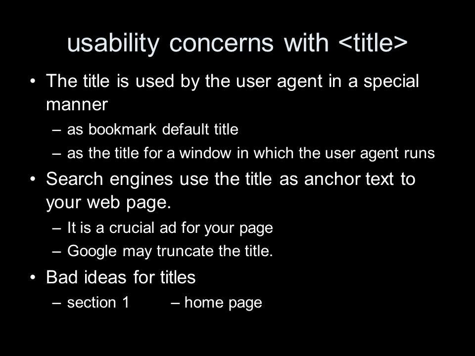 usability concerns with The title is used by the user agent in a special manner –as bookmark default title –as the title for a window in which the user agent runs Search engines use the title as anchor text to your web page.