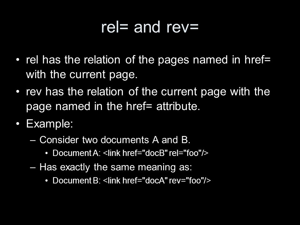 rel= and rev= rel has the relation of the pages named in href= with the current page.