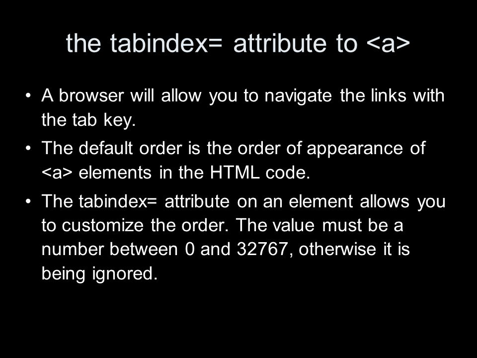 the tabindex= attribute to A browser will allow you to navigate the links with the tab key.