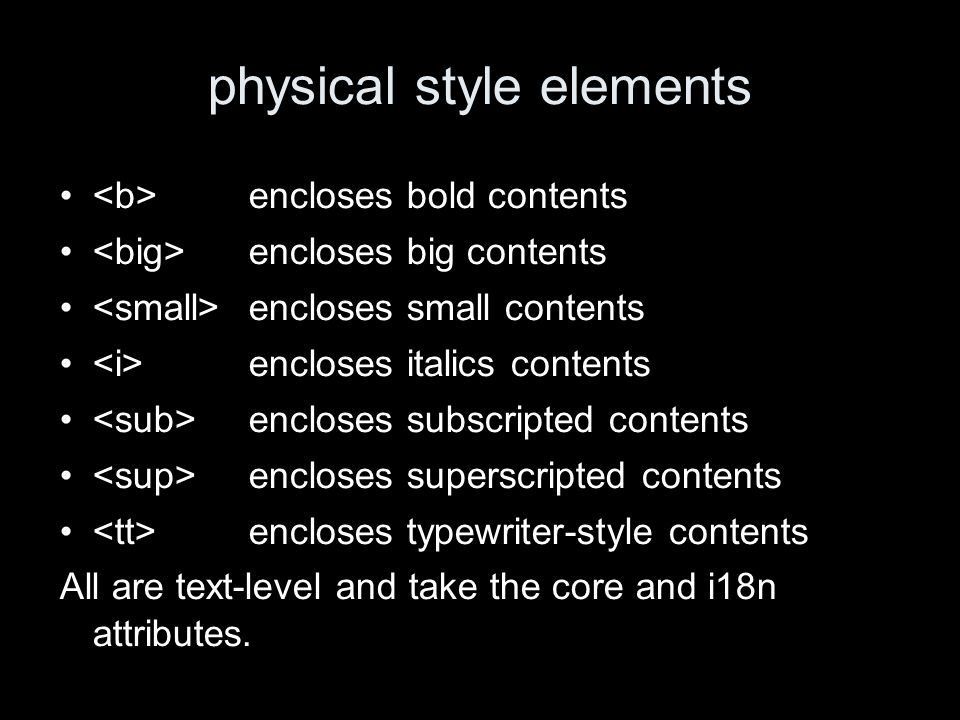 physical style elements encloses bold contents encloses big contents encloses small contents encloses italics contents encloses subscripted contents encloses superscripted contents encloses typewriter-style contents All are text-level and take the core and i18n attributes.
